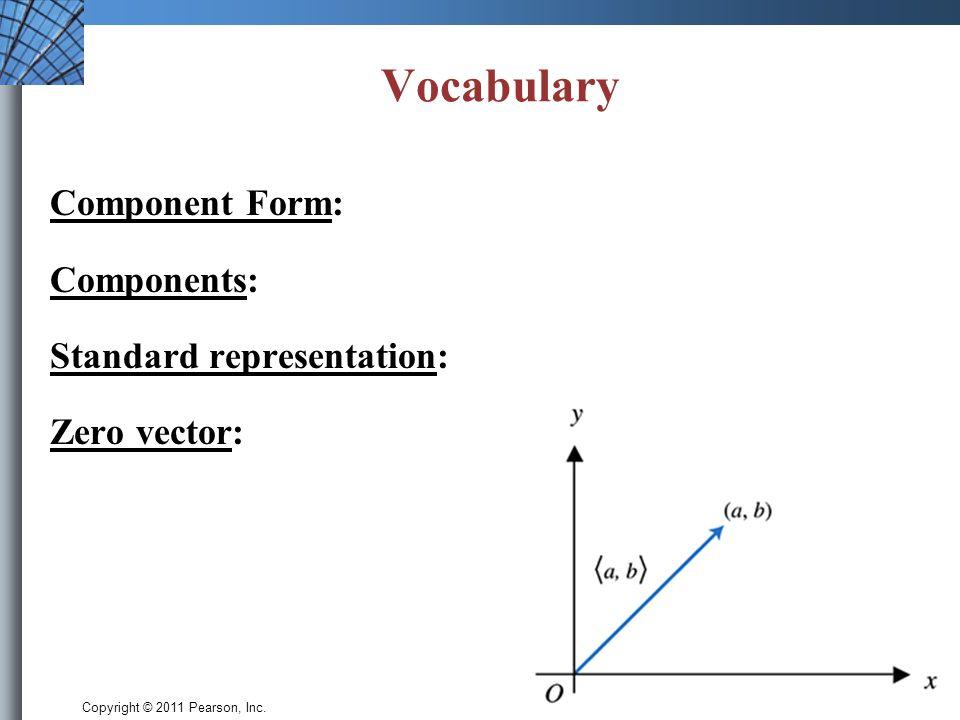 Copyright © 2011 Pearson, Inc. Vocabulary Component Form: Components: Standard representation: Zero vector: Slide 6.1 - 6