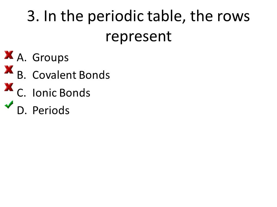 3. In the periodic table, the rows represent A.Groups B.Covalent Bonds C.Ionic Bonds D.Periods