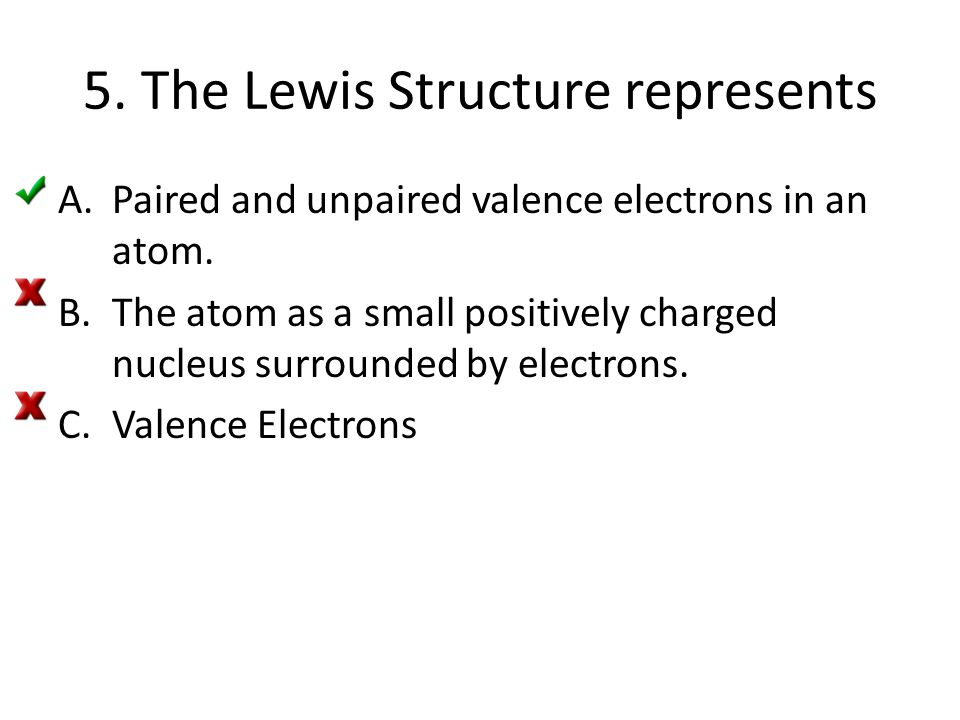 5. The Lewis Structure represents A.Paired and unpaired valence electrons in an atom. B.The atom as a small positively charged nucleus surrounded by e