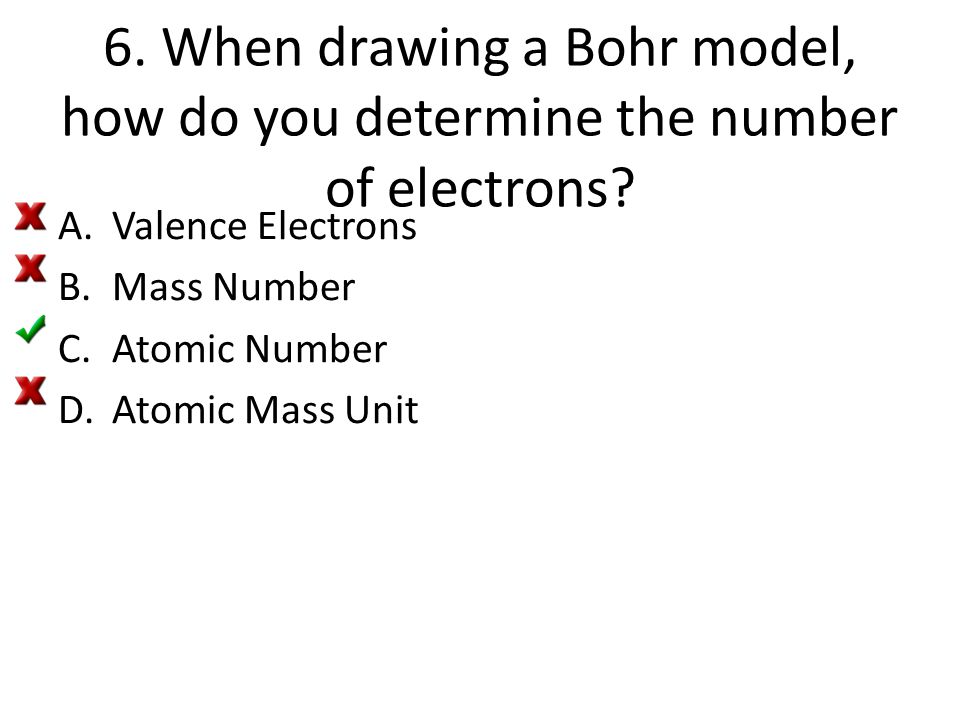 6. When drawing a Bohr model, how do you determine the number of electrons? A.Valence Electrons B.Mass Number C.Atomic Number D.Atomic Mass Unit