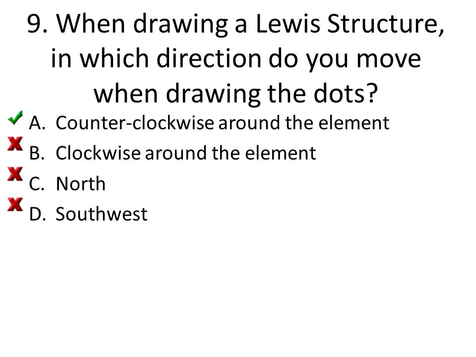 9. When drawing a Lewis Structure, in which direction do you move when drawing the dots? A.Counter-clockwise around the element B.Clockwise around the