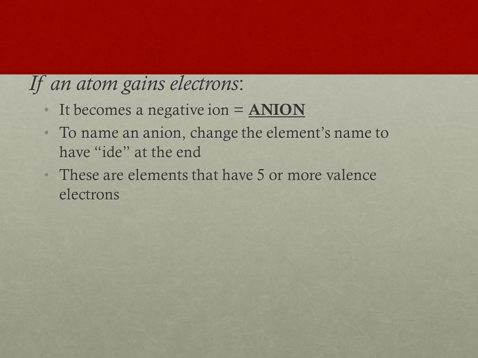 If an atom gains electrons : It becomes a negative ion = ANIONIt becomes a negative ion = ANION To name an anion, change the element's name to have ide at the endTo name an anion, change the element's name to have ide at the end These are elements that have 5 or more valence electronsThese are elements that have 5 or more valence electrons