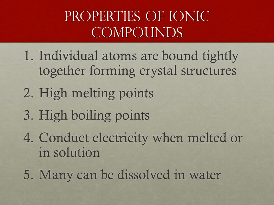Properties of Ionic Compounds 1.Individual atoms are bound tightly together forming crystal structures 2.High melting points 3.High boiling points 4.C