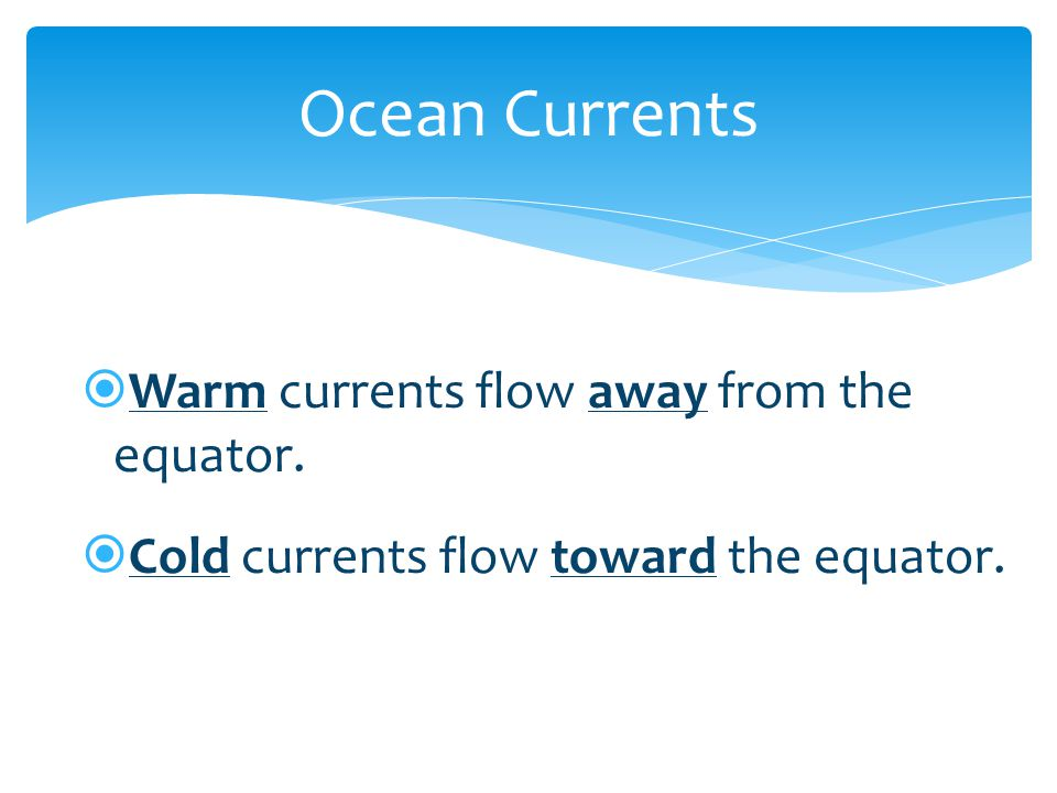  Warm currents flow away from the equator.  Cold currents flow toward the equator. Ocean Currents