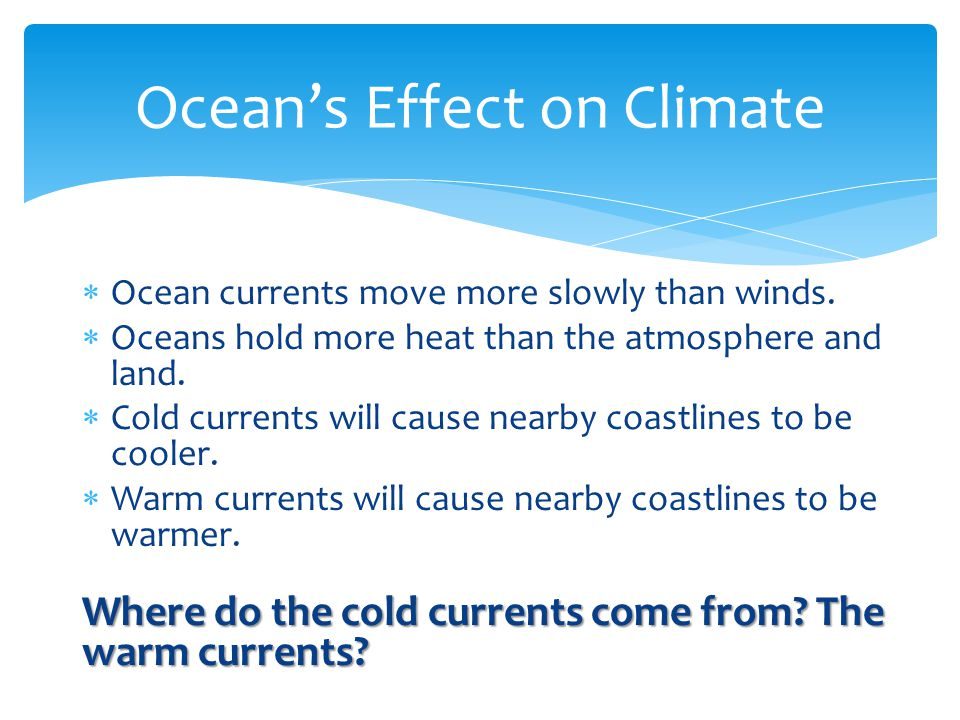  Ocean currents move more slowly than winds. Oceans hold more heat than the atmosphere and land.