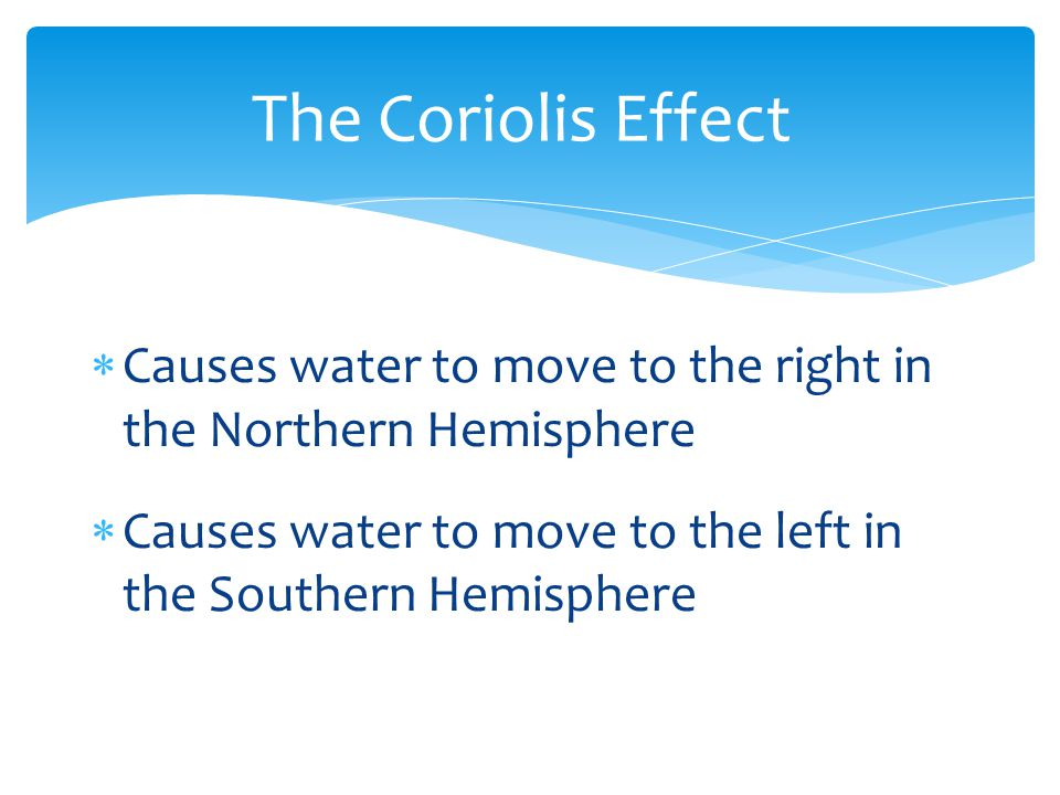 Causes water to move to the right in the Northern Hemisphere  Causes water to move to the left in the Southern Hemisphere The Coriolis Effect