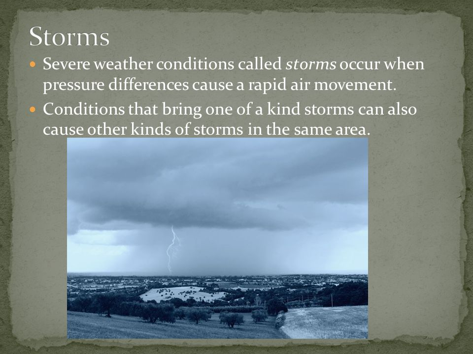 Severe weather conditions called storms occur when pressure differences cause a rapid air movement.
