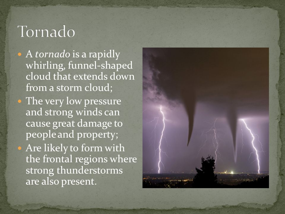 A tornado is a rapidly whirling, funnel-shaped cloud that extends down from a storm cloud; The very low pressure and strong winds can cause great damage to people and property; Are likely to form with the frontal regions where strong thunderstorms are also present.
