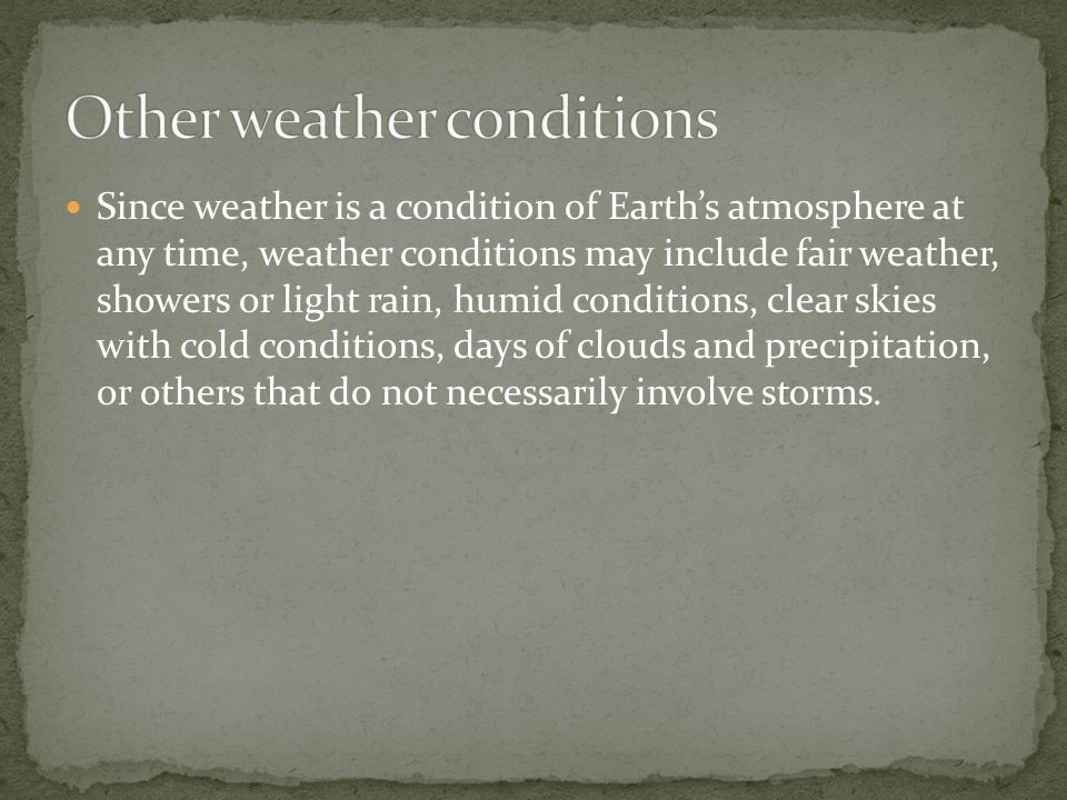 Since weather is a condition of Earth's atmosphere at any time, weather conditions may include fair weather, showers or light rain, humid conditions, clear skies with cold conditions, days of clouds and precipitation, or others that do not necessarily involve storms.