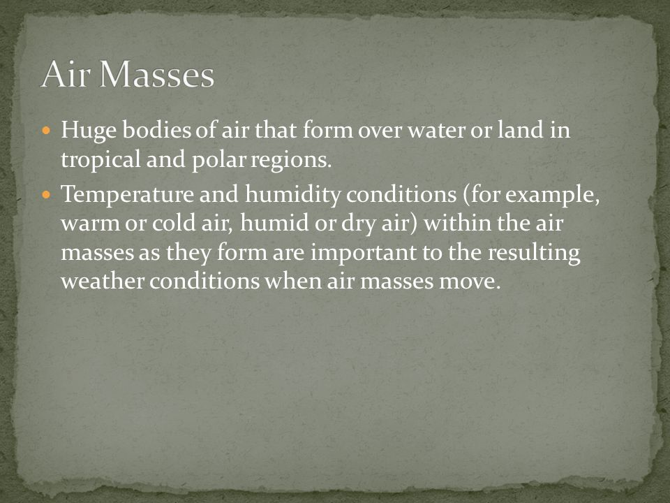Huge bodies of air that form over water or land in tropical and polar regions.