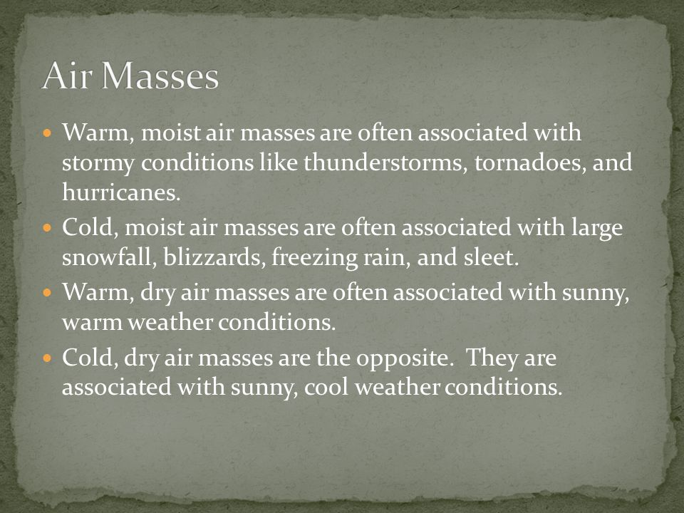 Warm, moist air masses are often associated with stormy conditions like thunderstorms, tornadoes, and hurricanes.