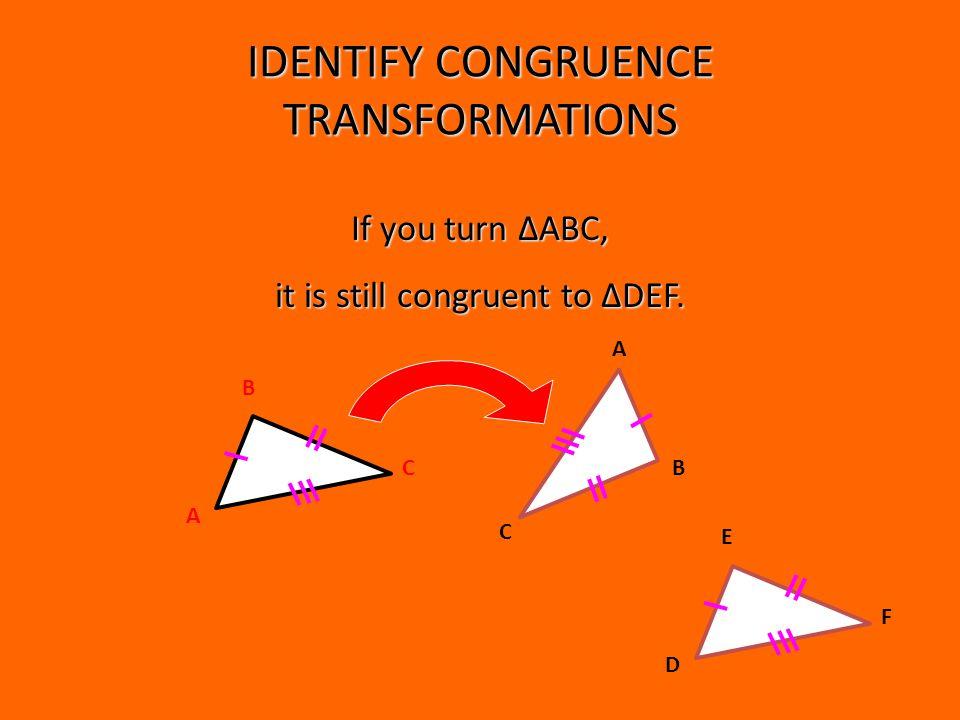 IDENTIFY CONGRUENCE TRANSFORMATIONS B A C B A C If you turn ΔABC, it is still congruent to ΔDEF.