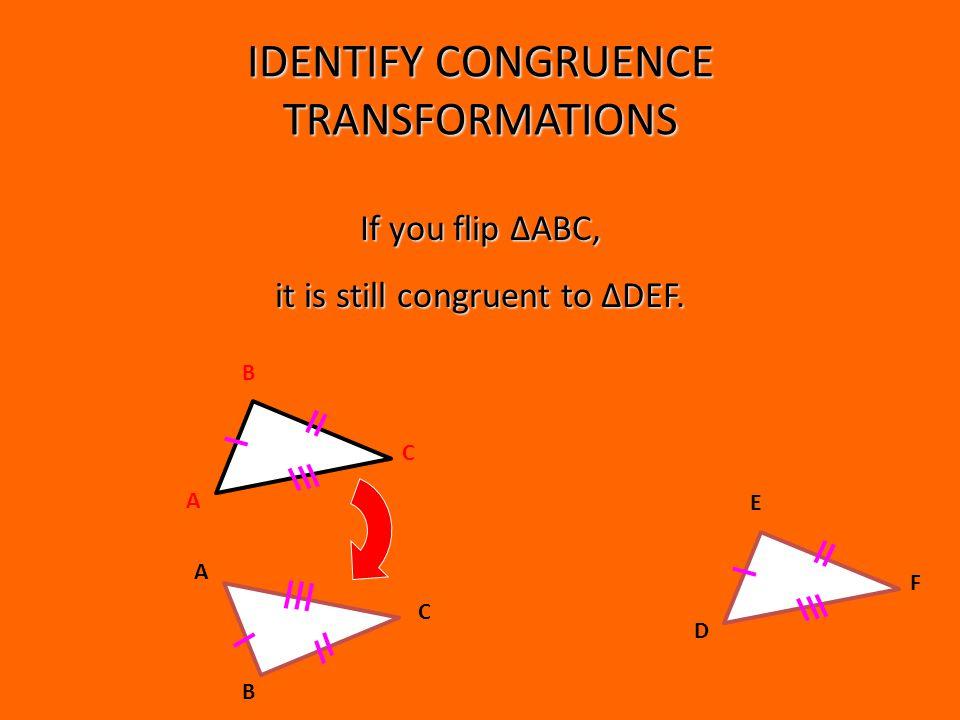 IDENTIFY CONGRUENCE TRANSFORMATIONS B A C B A C If you flip ΔABC, it is still congruent to ΔDEF.