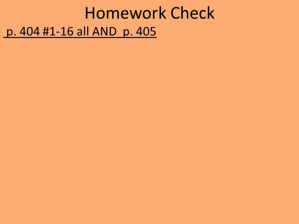 Homework Check p. 404 #1-16 all AND p. 405
