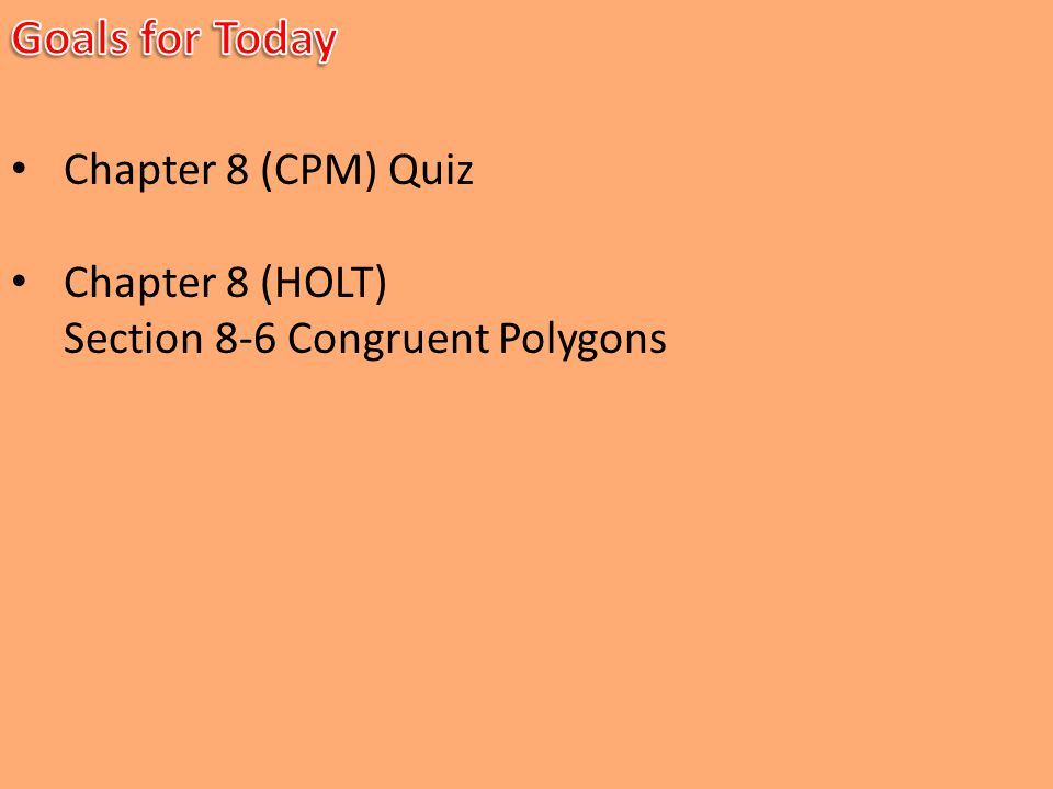 Chapter 8 (CPM) Quiz Chapter 8 (HOLT) Section 8-6 Congruent Polygons