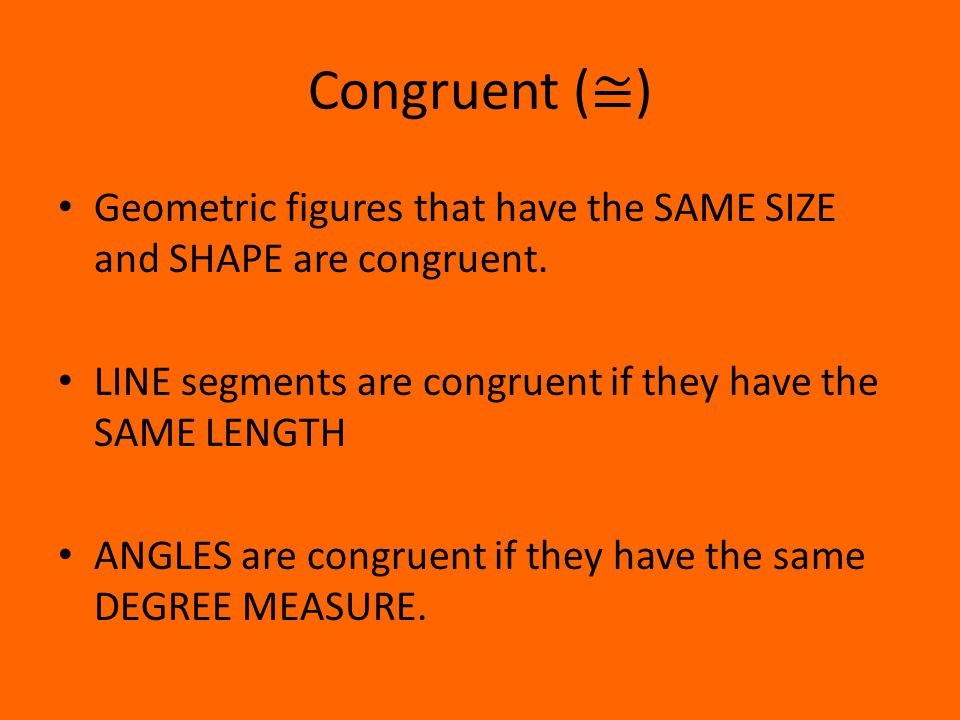 Congruent ( ≅ ) Geometric figures that have the SAME SIZE and SHAPE are congruent.