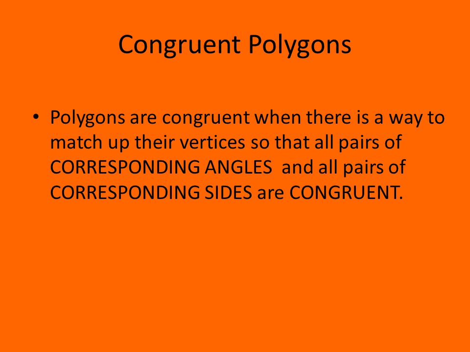 Congruent Polygons Polygons are congruent when there is a way to match up their vertices so that all pairs of CORRESPONDING ANGLES and all pairs of CORRESPONDING SIDES are CONGRUENT.