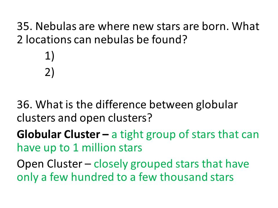 35.Nebulas are where new stars are born. What 2 locations can nebulas be found.