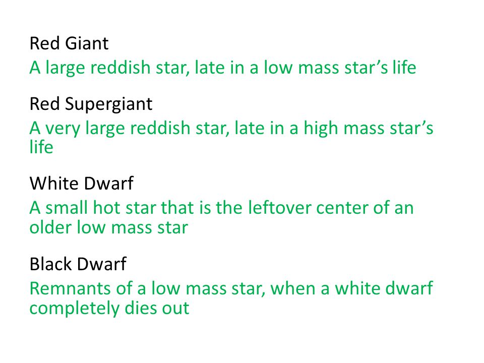 Red Giant A large reddish star, late in a low mass star's life Red Supergiant A very large reddish star, late in a high mass star's life White Dwarf A small hot star that is the leftover center of an older low mass star Black Dwarf Remnants of a low mass star, when a white dwarf completely dies out