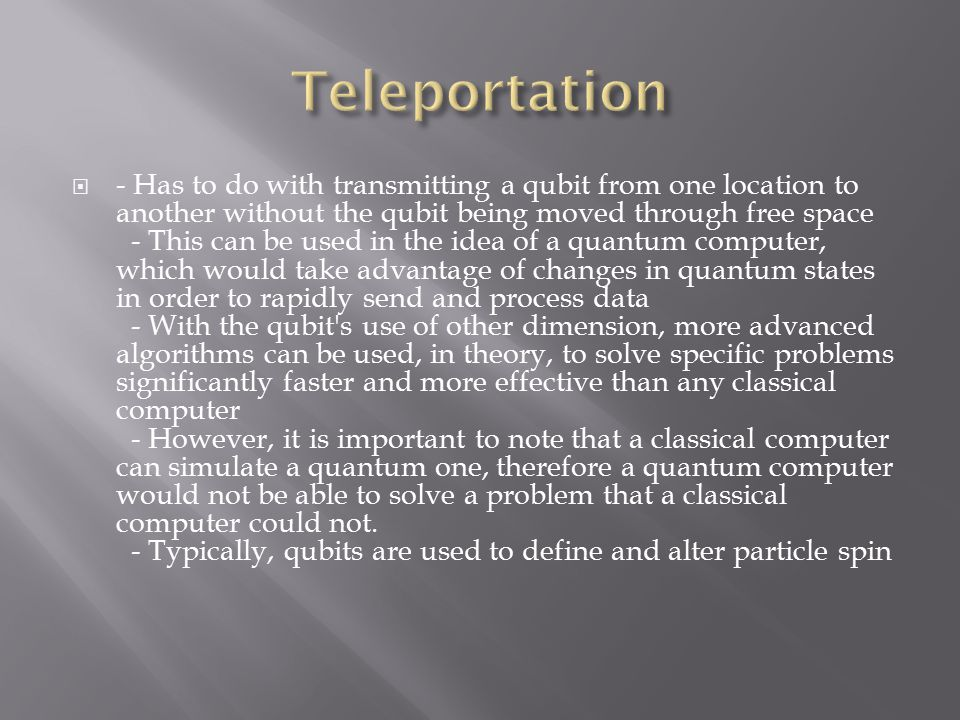  - Has to do with transmitting a qubit from one location to another without the qubit being moved through free space - This can be used in the idea of a quantum computer, which would take advantage of changes in quantum states in order to rapidly send and process data - With the qubit s use of other dimension, more advanced algorithms can be used, in theory, to solve specific problems significantly faster and more effective than any classical computer - However, it is important to note that a classical computer can simulate a quantum one, therefore a quantum computer would not be able to solve a problem that a classical computer could not.