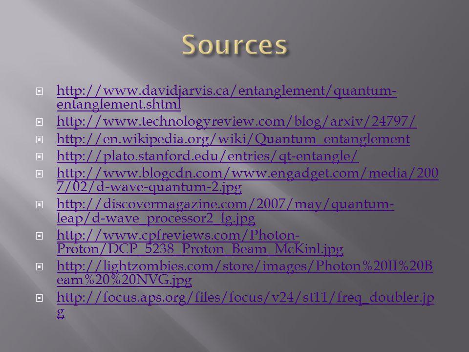  http://www.davidjarvis.ca/entanglement/quantum- entanglement.shtml http://www.davidjarvis.ca/entanglement/quantum- entanglement.shtml  http://www.technologyreview.com/blog/arxiv/24797/ http://www.technologyreview.com/blog/arxiv/24797/  http://en.wikipedia.org/wiki/Quantum_entanglement http://en.wikipedia.org/wiki/Quantum_entanglement  http://plato.stanford.edu/entries/qt-entangle/ http://plato.stanford.edu/entries/qt-entangle/  http://www.blogcdn.com/www.engadget.com/media/200 7/02/d-wave-quantum-2.jpg http://www.blogcdn.com/www.engadget.com/media/200 7/02/d-wave-quantum-2.jpg  http://discovermagazine.com/2007/may/quantum- leap/d-wave_processor2_lg.jpg http://discovermagazine.com/2007/may/quantum- leap/d-wave_processor2_lg.jpg  http://www.cpfreviews.com/Photon- Proton/DCP_5238_Proton_Beam_McKinl.jpg http://www.cpfreviews.com/Photon- Proton/DCP_5238_Proton_Beam_McKinl.jpg  http://lightzombies.com/store/images/Photon%20II%20B eam%20%20NVG.jpg http://lightzombies.com/store/images/Photon%20II%20B eam%20%20NVG.jpg  http://focus.aps.org/files/focus/v24/st11/freq_doubler.jp g http://focus.aps.org/files/focus/v24/st11/freq_doubler.jp g