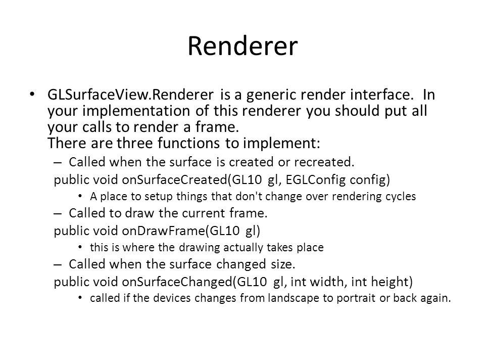 Renderer GLSurfaceView.Renderer is a generic render interface. In your implementation of this renderer you should put all your calls to render a frame