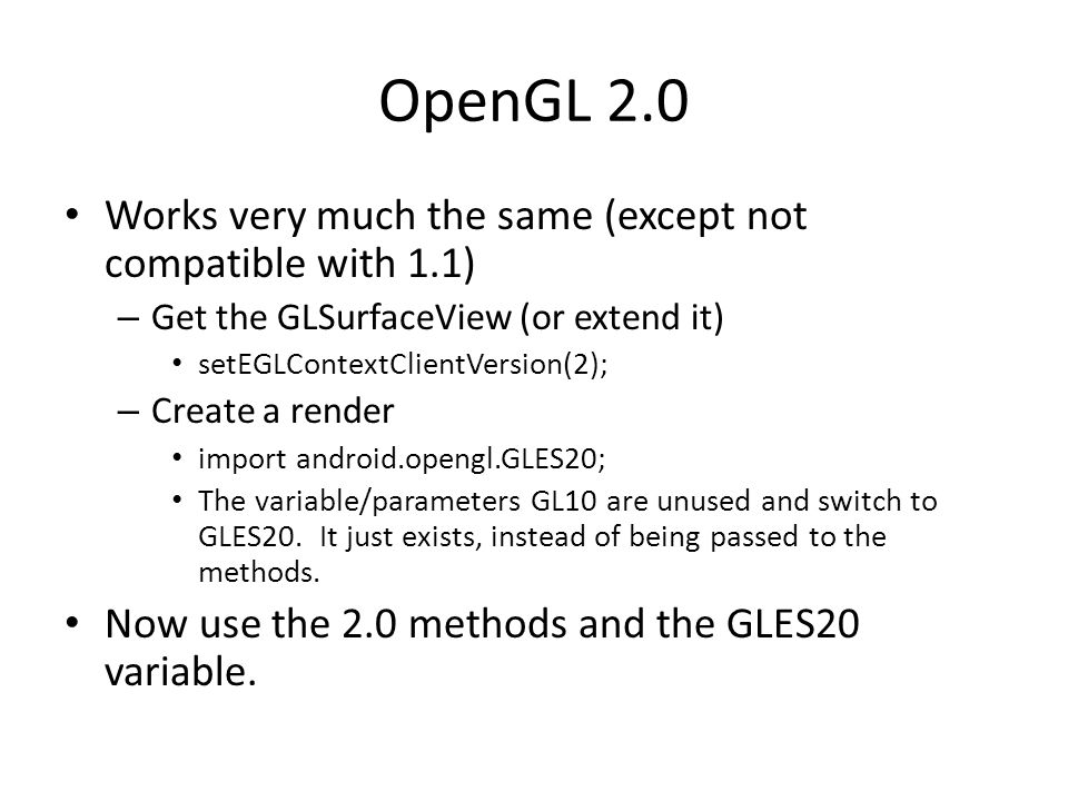 OpenGL 2.0 Works very much the same (except not compatible with 1.1) – Get the GLSurfaceView (or extend it) setEGLContextClientVersion(2); – Create a