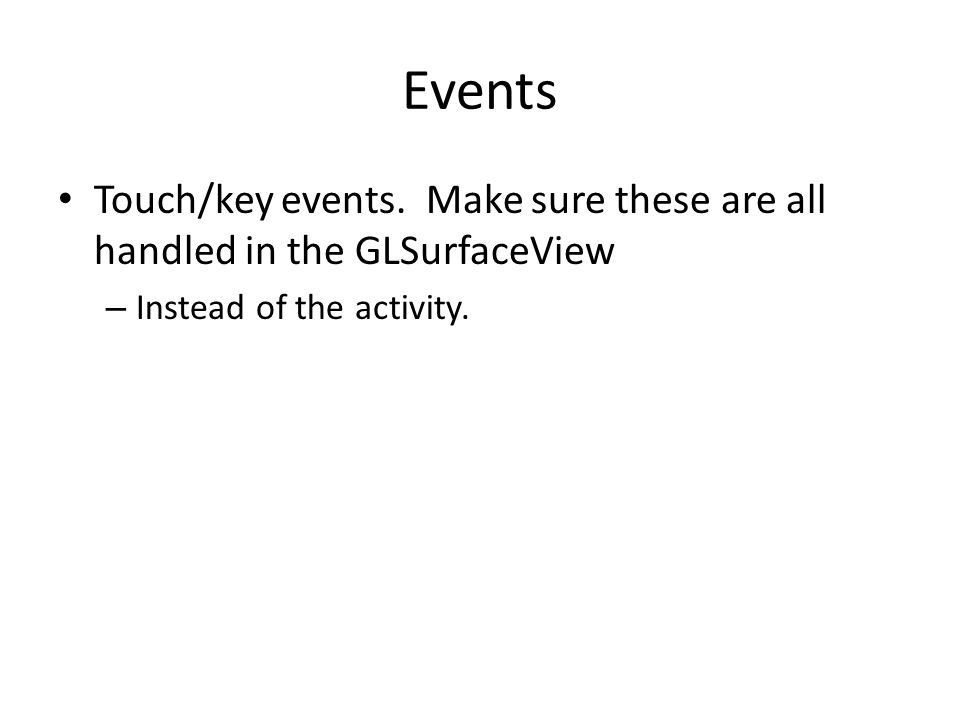 Events Touch/key events. Make sure these are all handled in the GLSurfaceView – Instead of the activity.