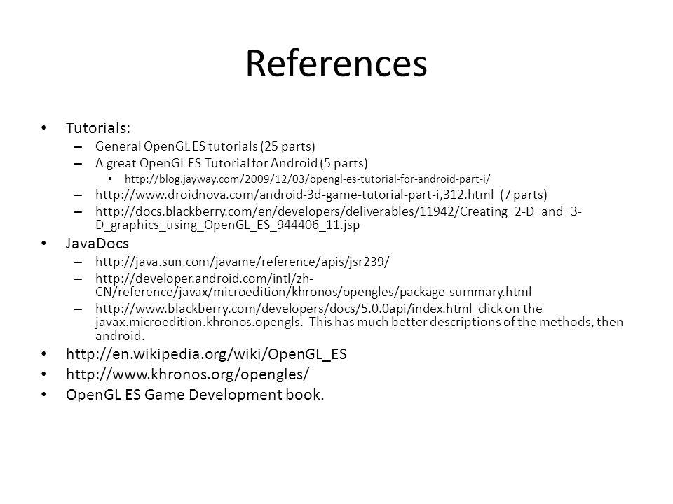 References Tutorials: – General OpenGL ES tutorials (25 parts) – A great OpenGL ES Tutorial for Android (5 parts) http://blog.jayway.com/2009/12/03/op