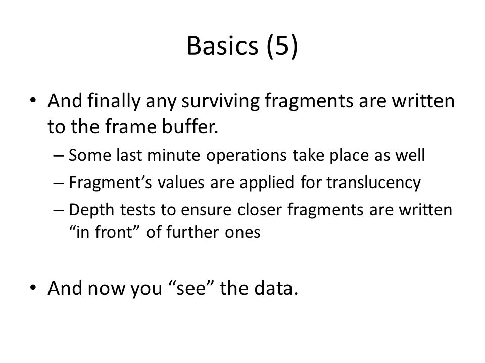 Basics (5) And finally any surviving fragments are written to the frame buffer. – Some last minute operations take place as well – Fragment's values a