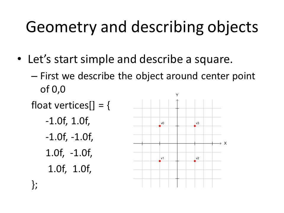 Geometry and describing objects Let's start simple and describe a square. – First we describe the object around center point of 0,0 float vertices[] =