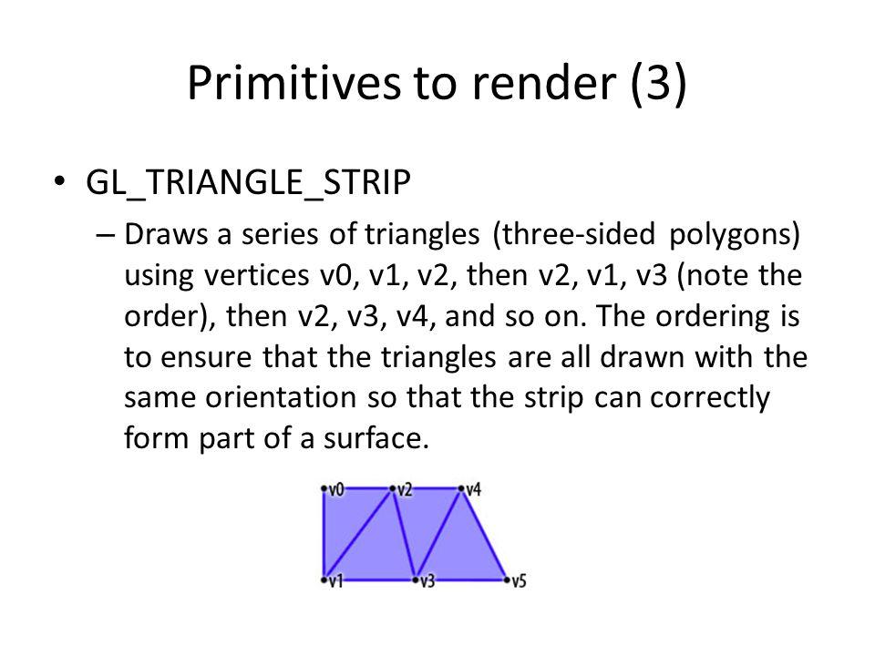 Primitives to render (3) GL_TRIANGLE_STRIP – Draws a series of triangles (three-sided polygons) using vertices v0, v1, v2, then v2, v1, v3 (note the o