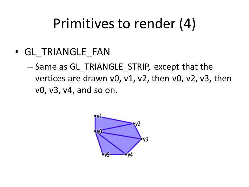 Primitives to render (4) GL_TRIANGLE_FAN – Same as GL_TRIANGLE_STRIP, except that the vertices are drawn v0, v1, v2, then v0, v2, v3, then v0, v3, v4,