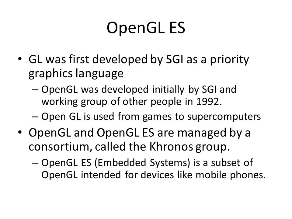 OpenGL ES GL was first developed by SGI as a priority graphics language – OpenGL was developed initially by SGI and working group of other people in 1