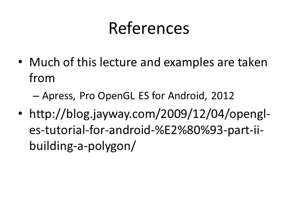 References Much of this lecture and examples are taken from – Apress, Pro OpenGL ES for Android, 2012 http://blog.jayway.com/2009/12/04/opengl- es-tut