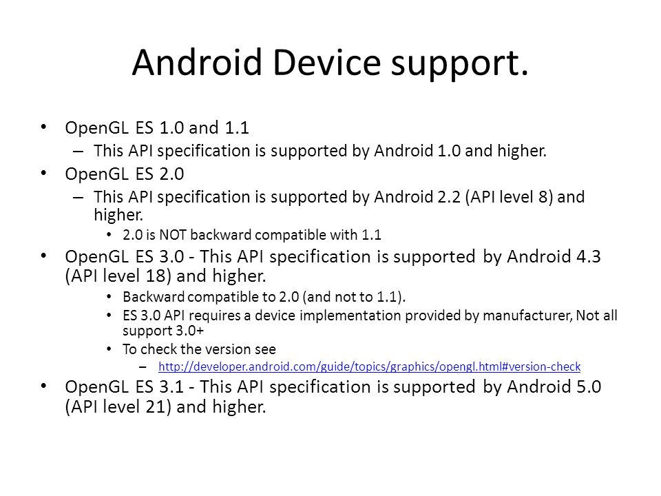 Android Device support. OpenGL ES 1.0 and 1.1 – This API specification is supported by Android 1.0 and higher. OpenGL ES 2.0 – This API specification