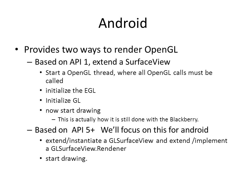 Android Provides two ways to render OpenGL – Based on API 1, extend a SurfaceView Start a OpenGL thread, where all OpenGL calls must be called initial