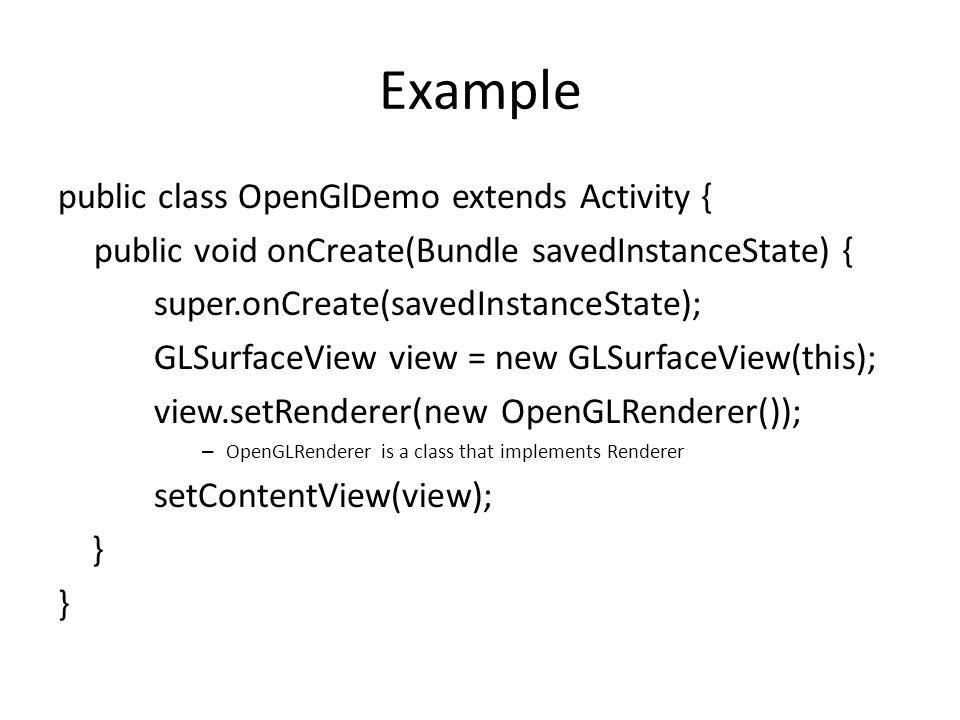 Example public class OpenGlDemo extends Activity { public void onCreate(Bundle savedInstanceState) { super.onCreate(savedInstanceState); GLSurfaceView