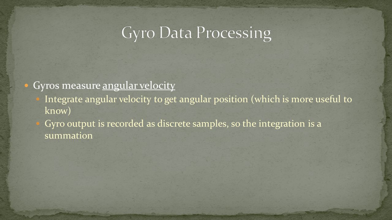 Gyros measure angular velocity Integrate angular velocity to get angular position (which is more useful to know) Gyro output is recorded as discrete samples, so the integration is a summation