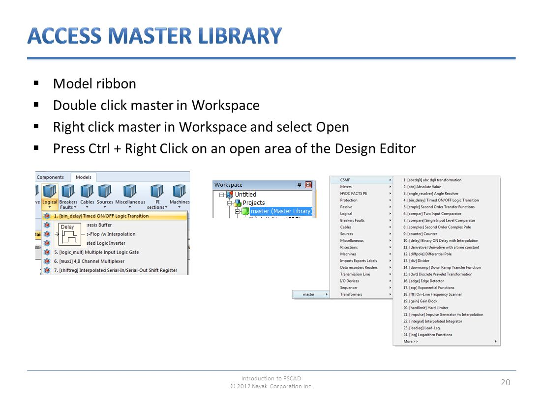  Model ribbon  Double click master in Workspace  Right click master in Workspace and select Open  Press Ctrl + Right Click on an open area of the Design Editor 20 Introduction to PSCAD © 2012 Nayak Corporation Inc.