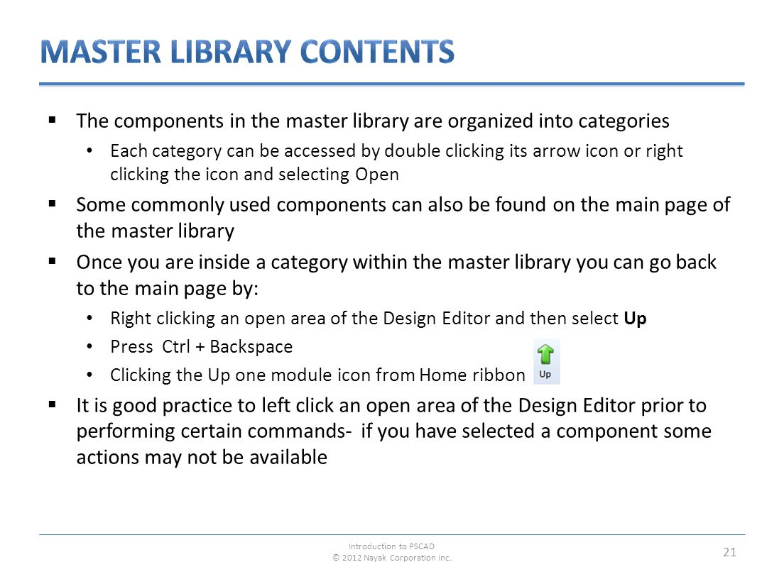  The components in the master library are organized into categories Each category can be accessed by double clicking its arrow icon or right clicking the icon and selecting Open  Some commonly used components can also be found on the main page of the master library  Once you are inside a category within the master library you can go back to the main page by: Right clicking an open area of the Design Editor and then select Up Press Ctrl + Backspace Clicking the Up one module icon from Home ribbon  It is good practice to left click an open area of the Design Editor prior to performing certain commands- if you have selected a component some actions may not be available 21 Introduction to PSCAD © 2012 Nayak Corporation Inc.