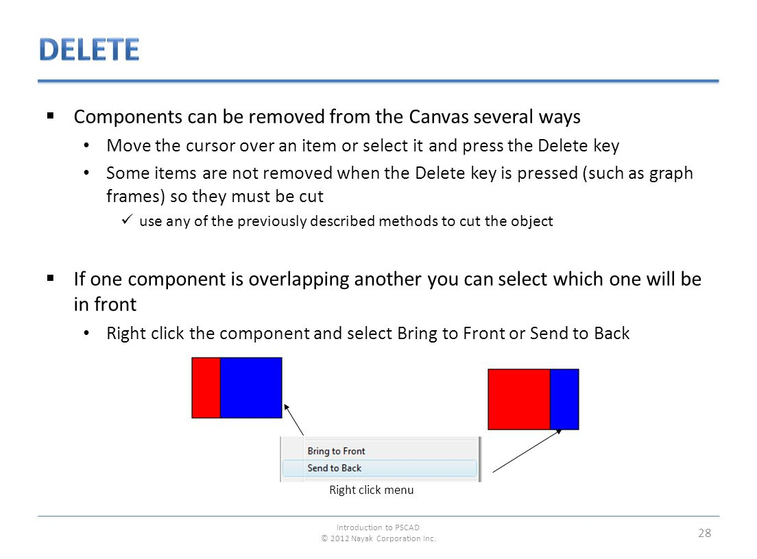  Components can be removed from the Canvas several ways Move the cursor over an item or select it and press the Delete key Some items are not removed when the Delete key is pressed (such as graph frames) so they must be cut use any of the previously described methods to cut the object  If one component is overlapping another you can select which one will be in front Right click the component and select Bring to Front or Send to Back 28 Right click menu Introduction to PSCAD © 2012 Nayak Corporation Inc.