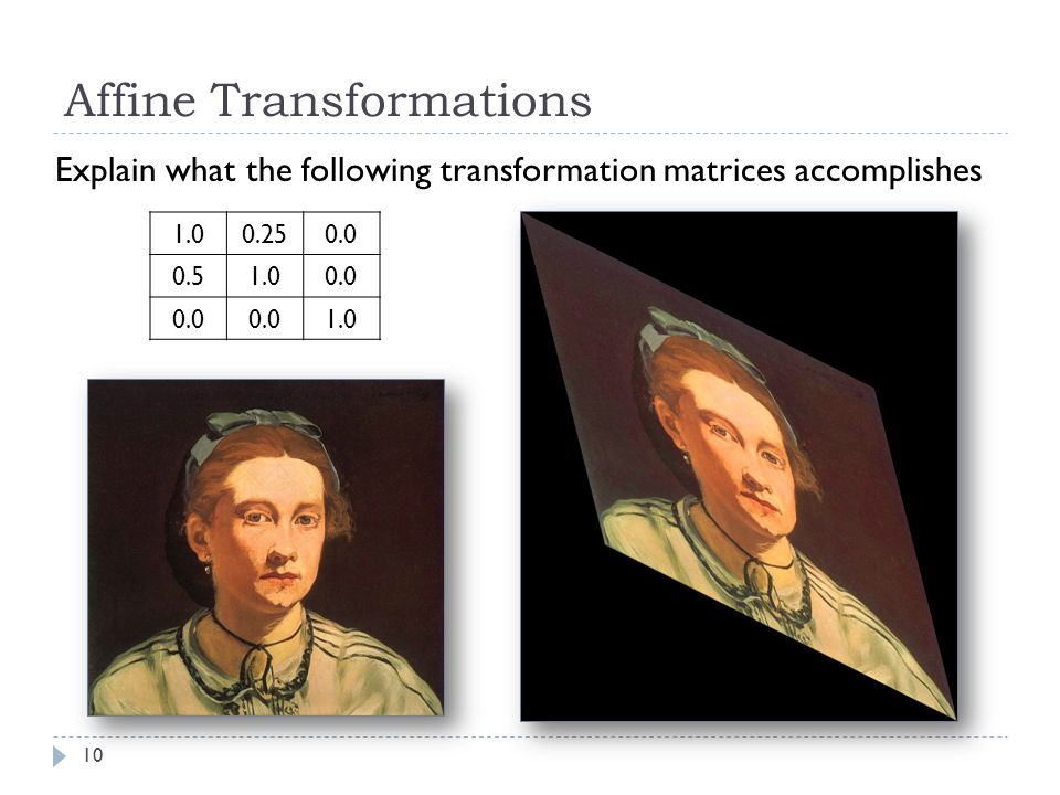 10 Affine Transformations Explain what the following transformation matrices accomplishes 1.00.250.0 0.51.00.0 1.0