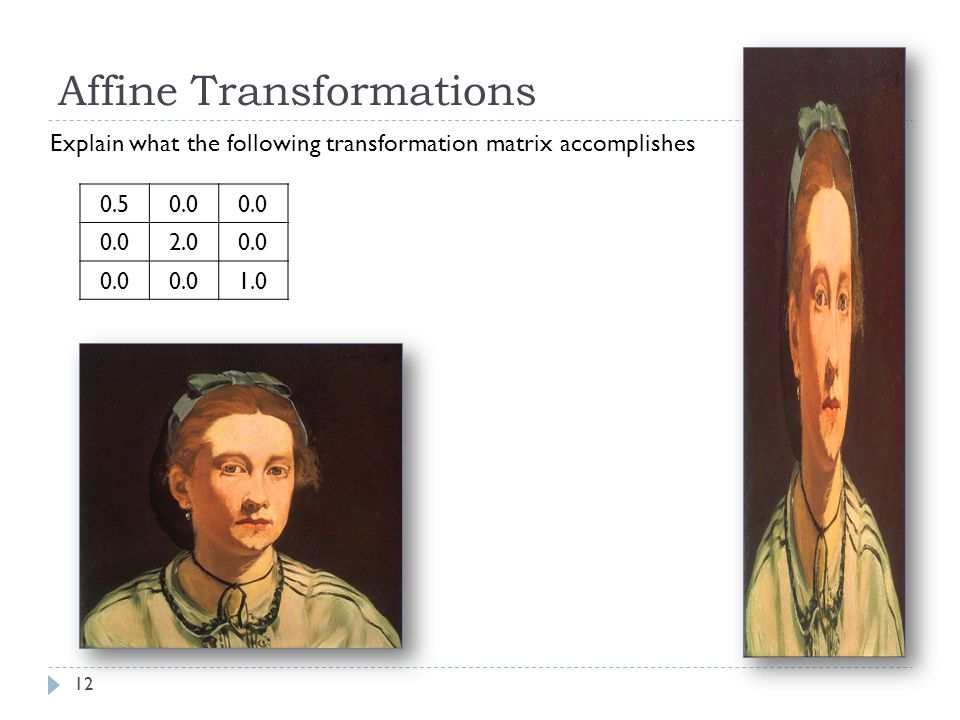 12 Affine Transformations Explain what the following transformation matrix accomplishes 0.50.0 2.00.0 1.0