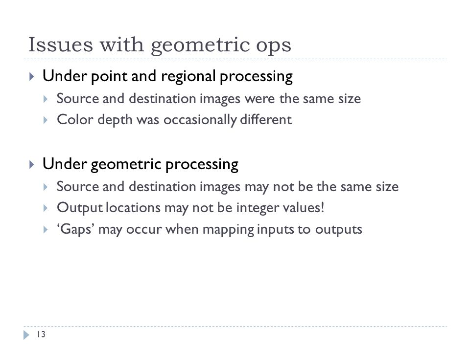Issues with geometric ops 13  Under point and regional processing  Source and destination images were the same size  Color depth was occasionally different  Under geometric processing  Source and destination images may not be the same size  Output locations may not be integer values.