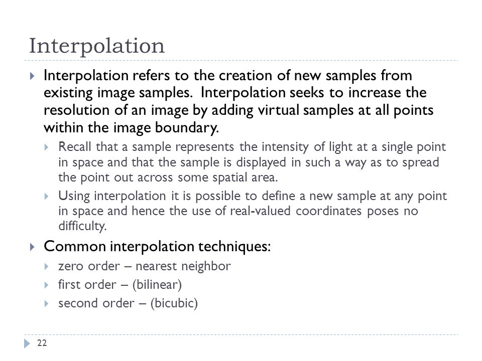 Interpolation  Interpolation refers to the creation of new samples from existing image samples.