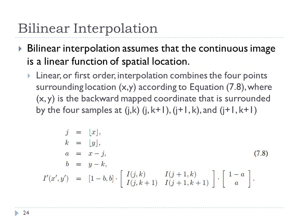 Bilinear Interpolation  Bilinear interpolation assumes that the continuous image is a linear function of spatial location.