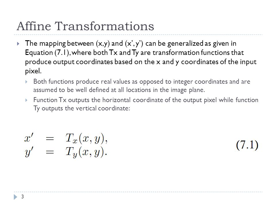 Affine Transformations  The mapping between (x,y) and (x', y') can be generalized as given in Equation (7.1), where both Tx and Ty are transformation functions that produce output coordinates based on the x and y coordinates of the input pixel.