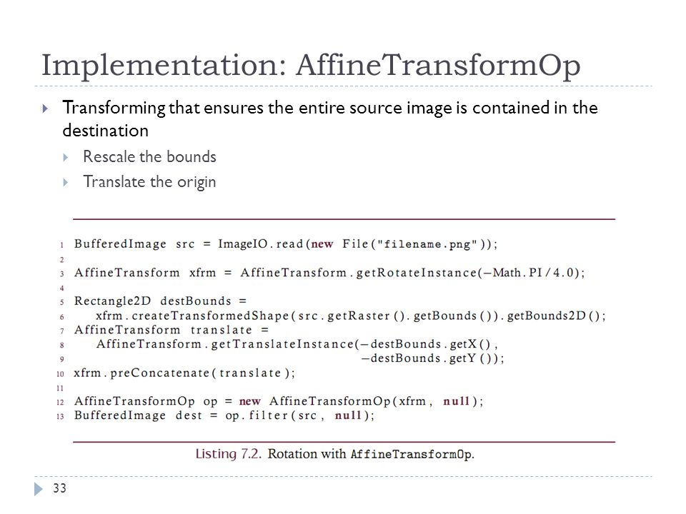 Implementation: AffineTransformOp  Transforming that ensures the entire source image is contained in the destination  Rescale the bounds  Translate the origin 33