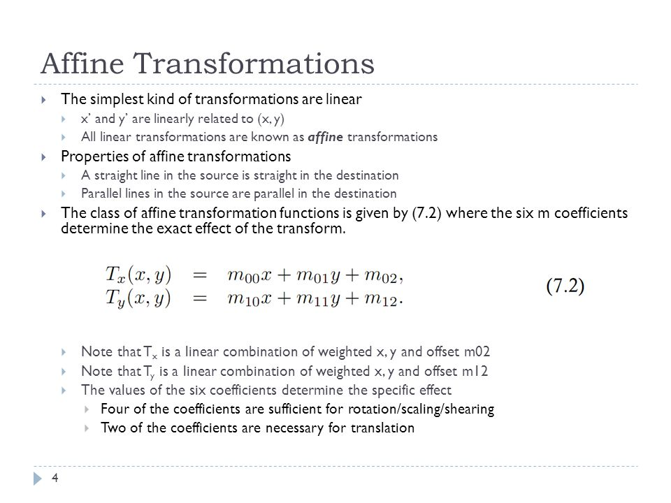 Affine Transformations  The simplest kind of transformations are linear  x' and y' are linearly related to (x, y)  All linear transformations are known as affine transformations  Properties of affine transformations  A straight line in the source is straight in the destination  Parallel lines in the source are parallel in the destination  The class of affine transformation functions is given by (7.2) where the six m coefficients determine the exact effect of the transform.